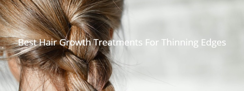 Best Hair Growth Treatments For Thinning Edges