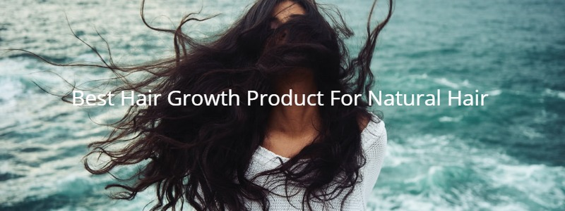 Best Hair Growth Product For Natural Hair