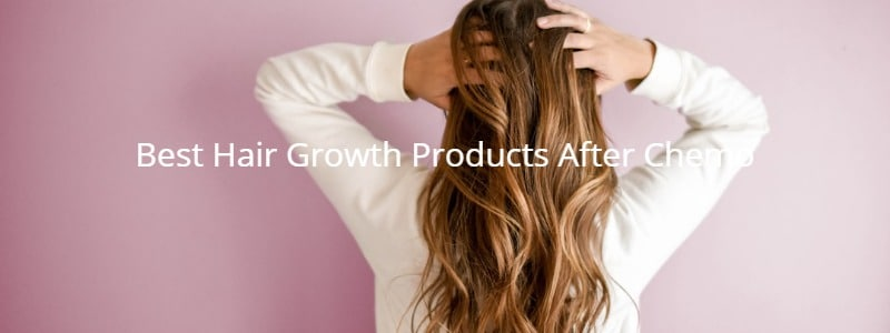 Best Hair Growth Products After Chemo